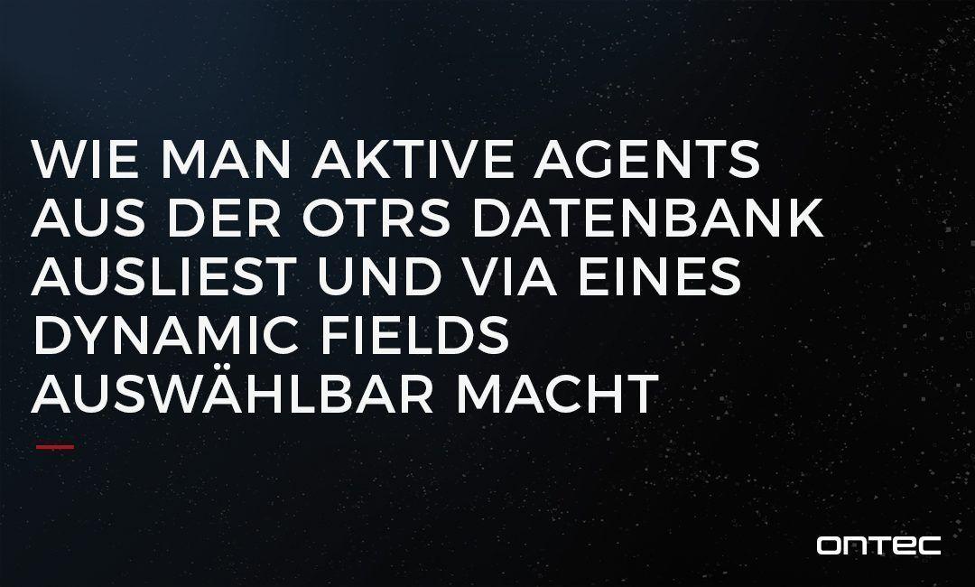Wie man aktive Agents aus der OTRS Datenbank ausließt und via eines Dynamic Fields auswählbar macht